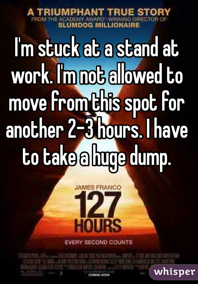 I'm stuck at a stand at work. I'm not allowed to move from this spot for another 2-3 hours. I have to take a huge dump.
