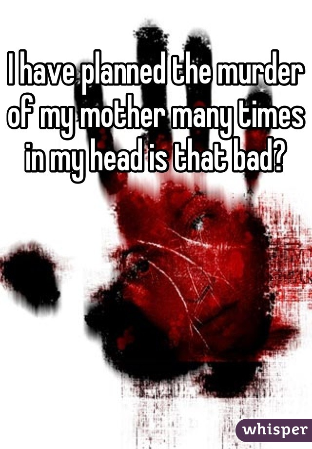 I have planned the murder of my mother many times in my head is that bad?