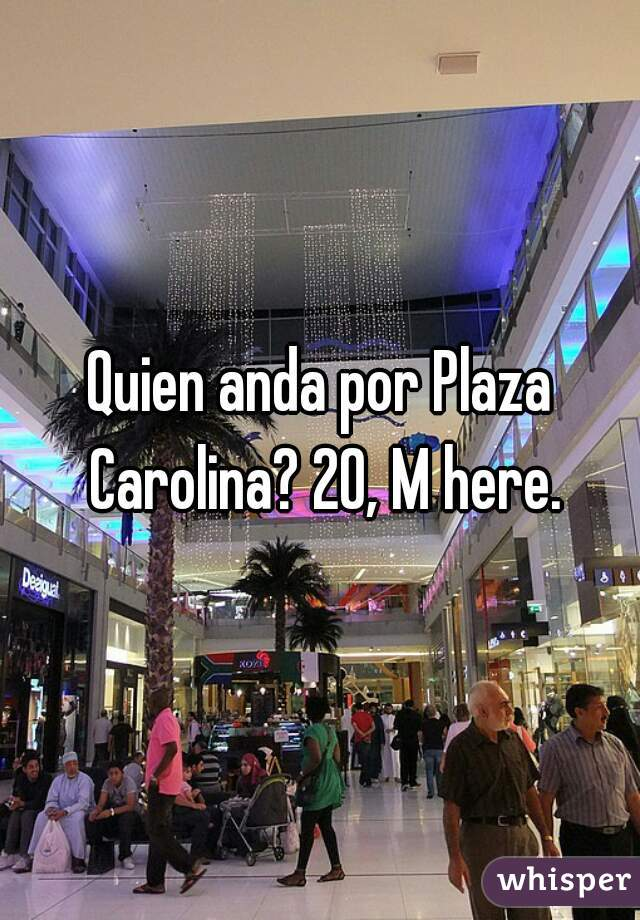 Quien anda por Plaza Carolina? 20, M here.