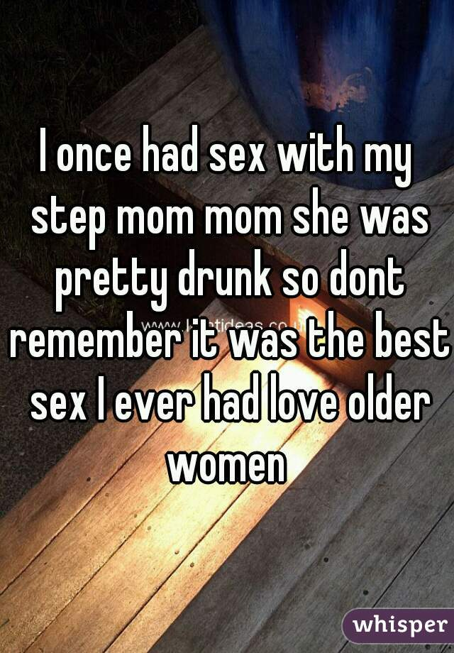 I once had sex with my step mom mom she was pretty drunk so dont remember it was the best sex I ever had love older women