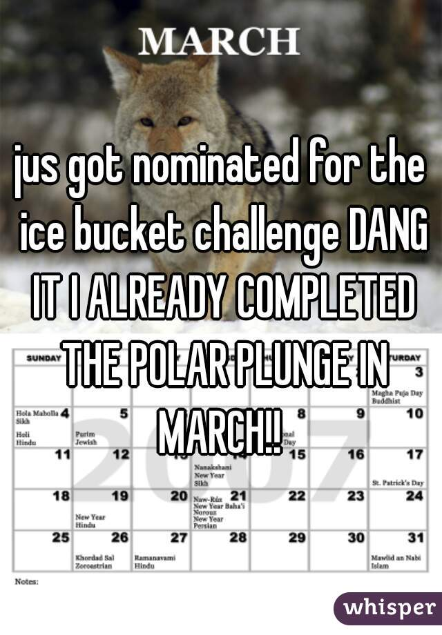 jus got nominated for the ice bucket challenge DANG IT I ALREADY COMPLETED THE POLAR PLUNGE IN MARCH!!