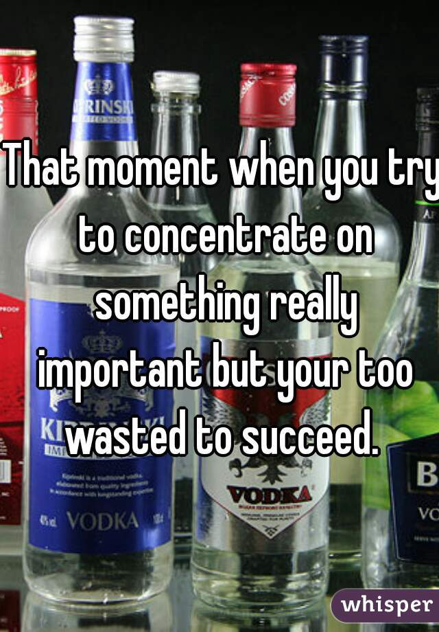 That moment when you try to concentrate on something really important but your too wasted to succeed.