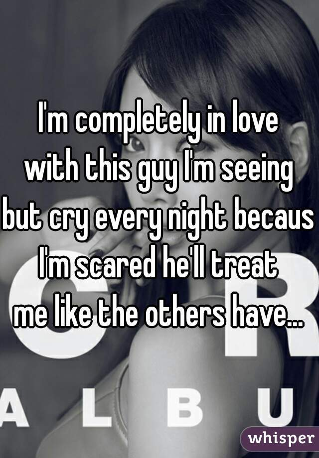 I'm completely in love  with this guy I'm seeing  but cry every night because  I'm scared he'll treat  me like the others have...