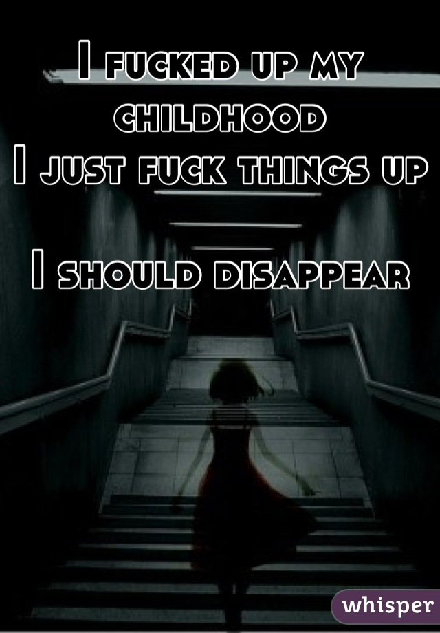 I fucked up my childhood  I just fuck things up  I should disappear