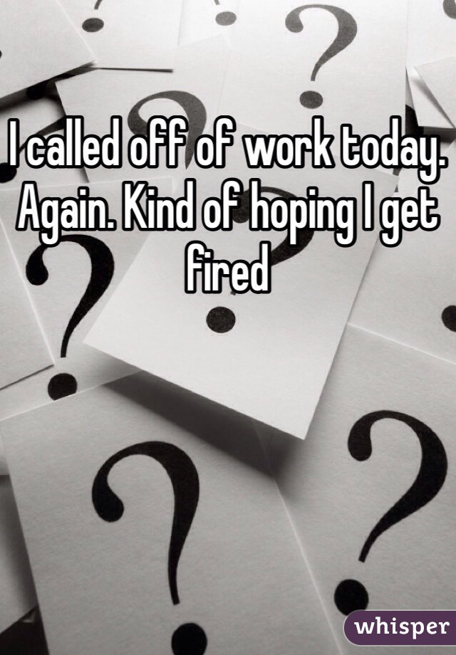 I called off of work today. Again. Kind of hoping I get fired