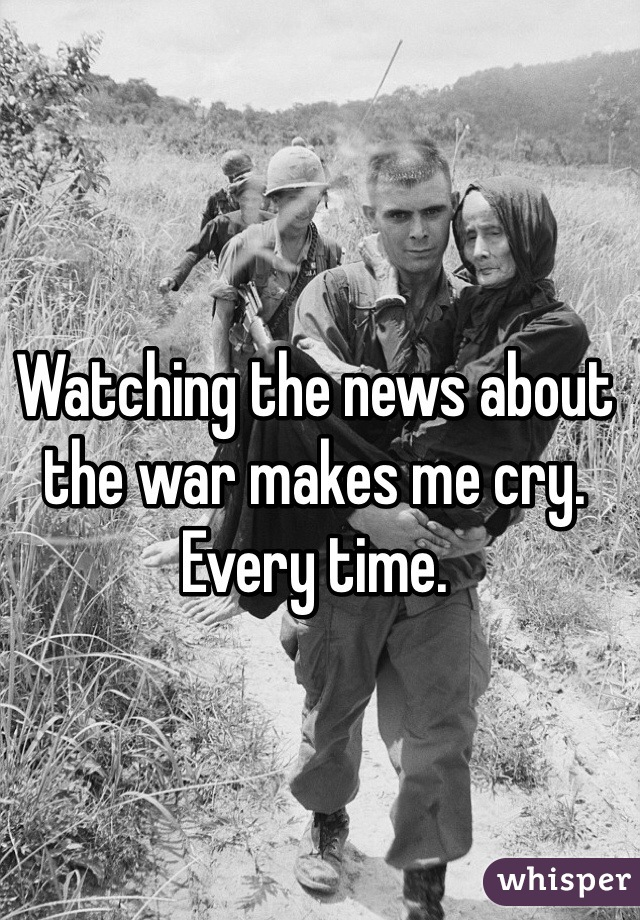 Watching the news about the war makes me cry. Every time.