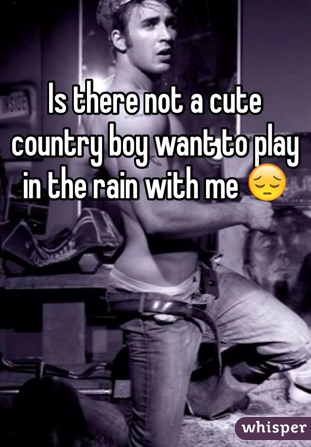 Is there not a cute country boy want to play in the rain with me 😔