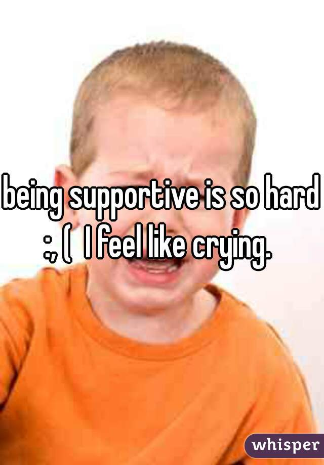 being supportive is so hard :, (  I feel like crying.