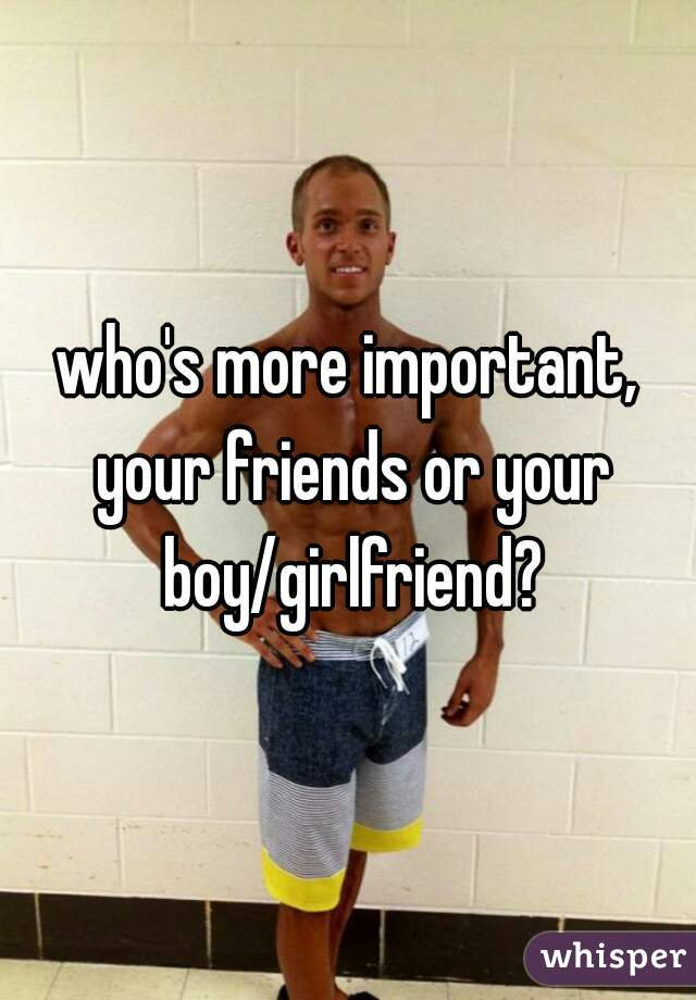 who's more important, your friends or your boy/girlfriend?