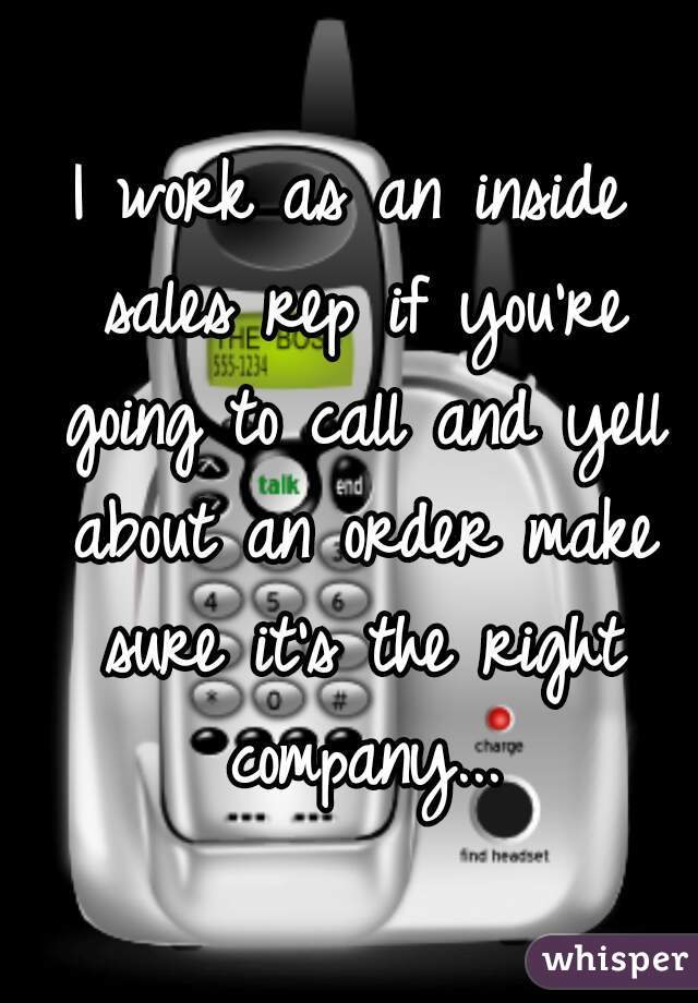 I work as an inside sales rep if you're going to call and yell about an order make sure it's the right company...