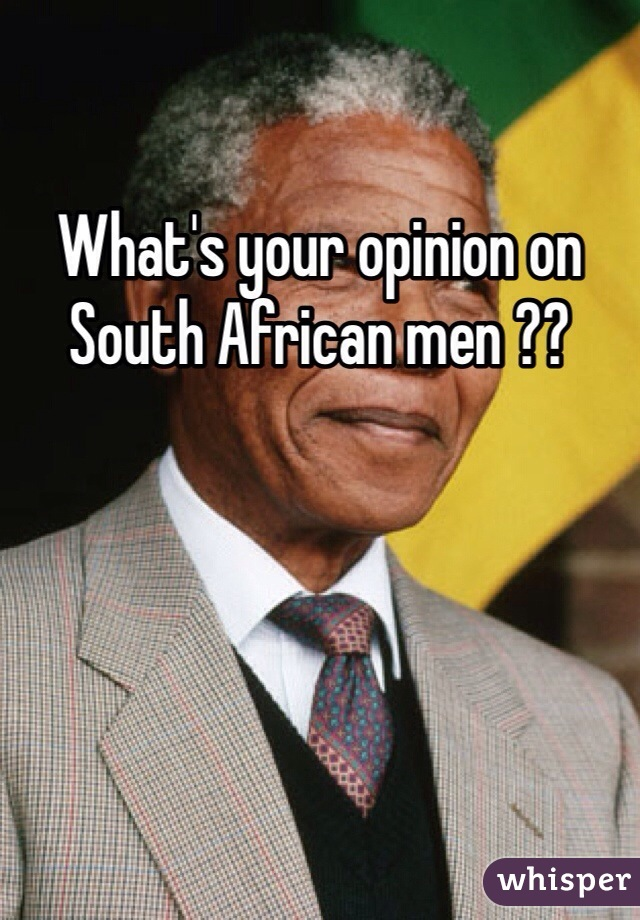 What's your opinion on South African men ??