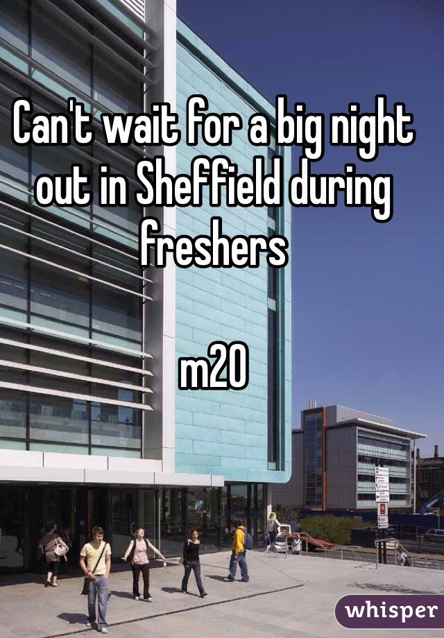 Can't wait for a big night out in Sheffield during freshers   m20