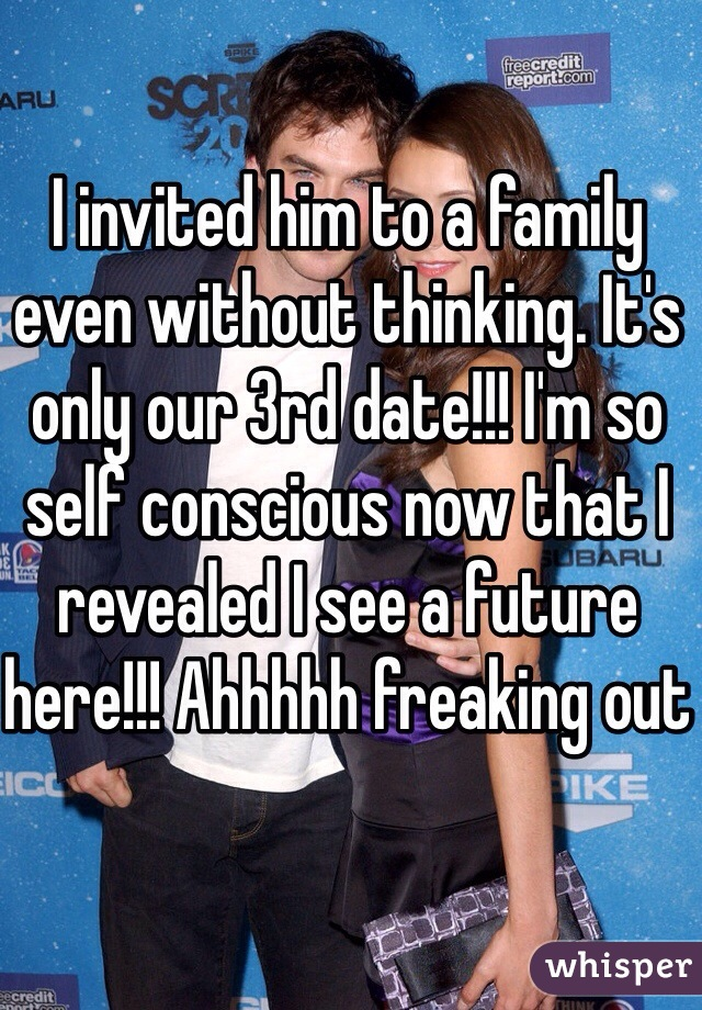 I invited him to a family even without thinking. It's only our 3rd date!!! I'm so self conscious now that I revealed I see a future here!!! Ahhhhh freaking out