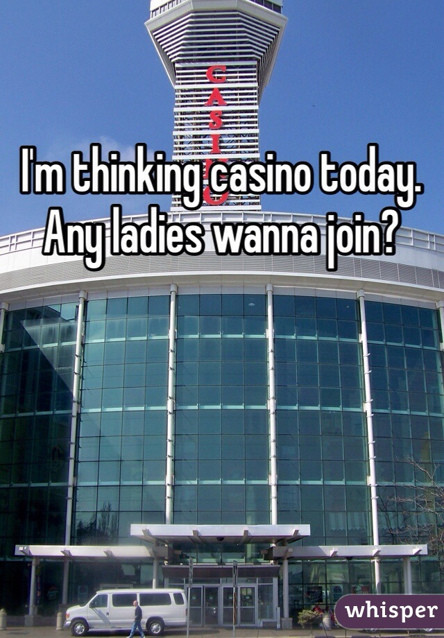 I'm thinking casino today. Any ladies wanna join?