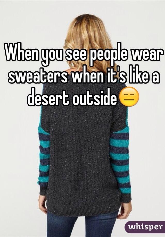 When you see people wear sweaters when it's like a desert outside😑