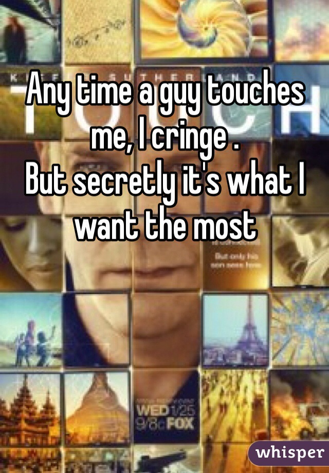 Any time a guy touches me, I cringe . But secretly it's what I want the most
