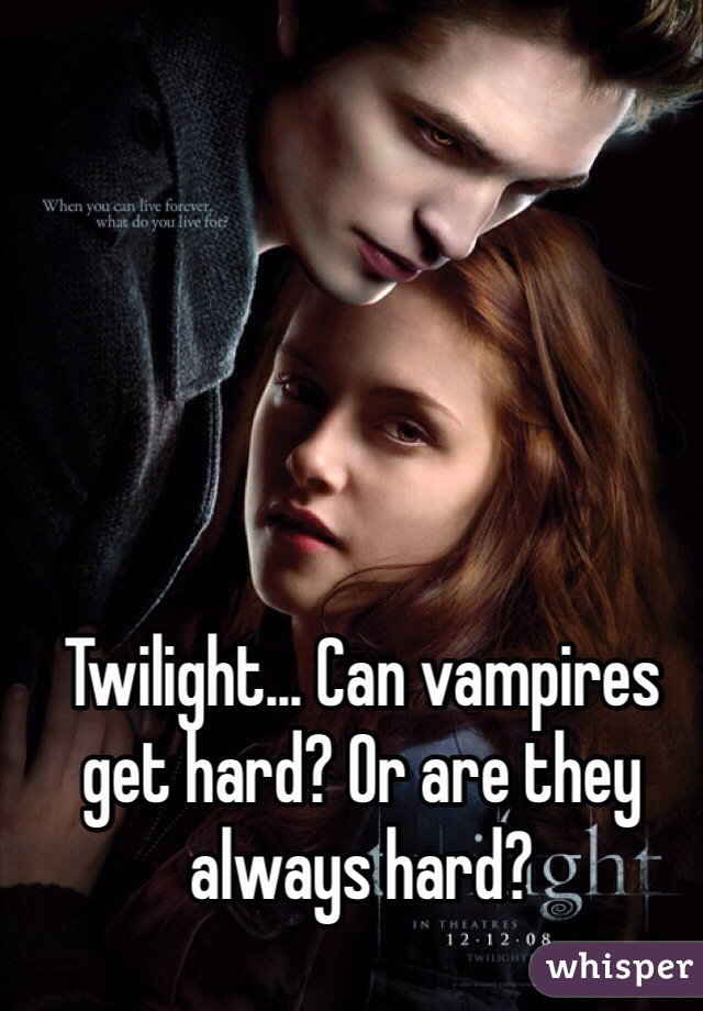 Twilight... Can vampires get hard? Or are they always hard?