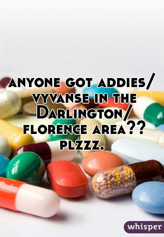 anyone got addies/ vyvanse in the Darlington/ florence area?? plzzz.