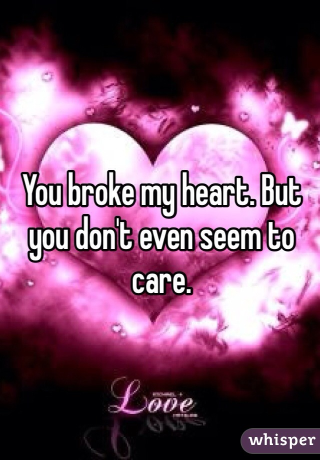 You broke my heart. But you don't even seem to care.