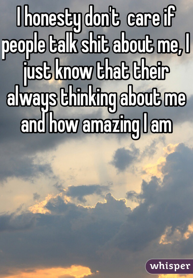 I honesty don't  care if people talk shit about me, I just know that their always thinking about me and how amazing I am