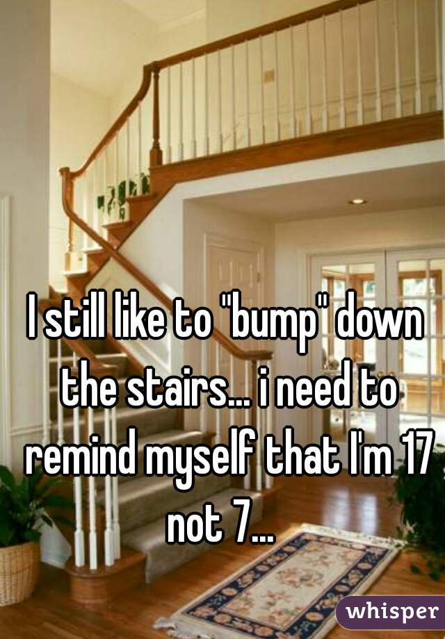 """I still like to """"bump"""" down the stairs... i need to remind myself that I'm 17 not 7..."""