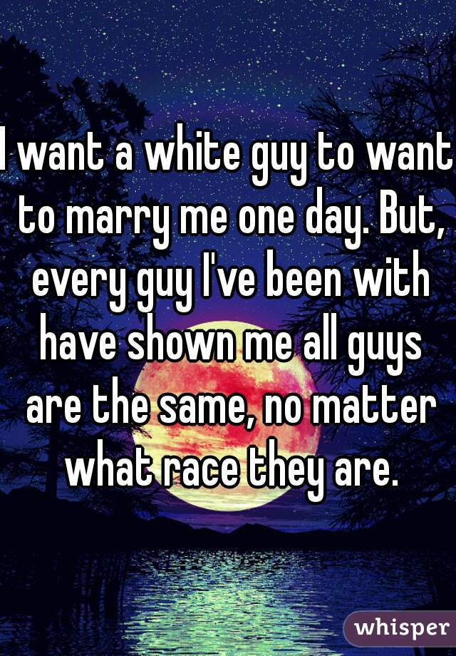 I want a white guy to want to marry me one day. But, every guy I've been with have shown me all guys are the same, no matter what race they are.
