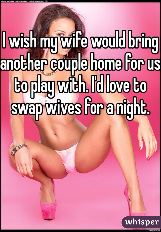 I wish my wife would bring another couple home for us to play with. I'd love to swap wives for a night.