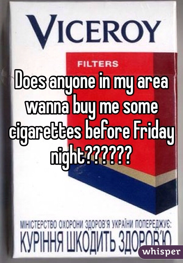 Does anyone in my area wanna buy me some cigarettes before Friday night??????