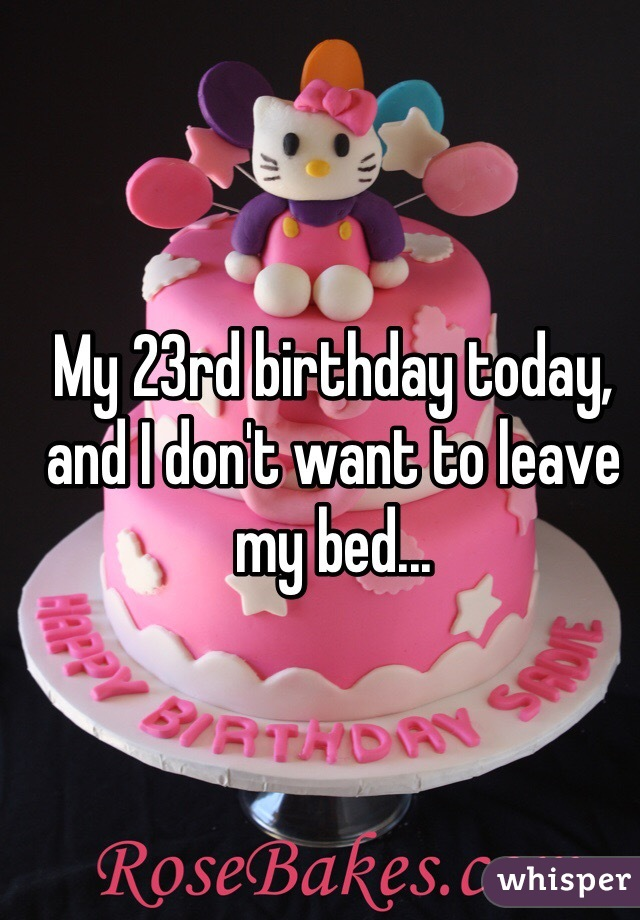 My 23rd birthday today, and I don't want to leave my bed...