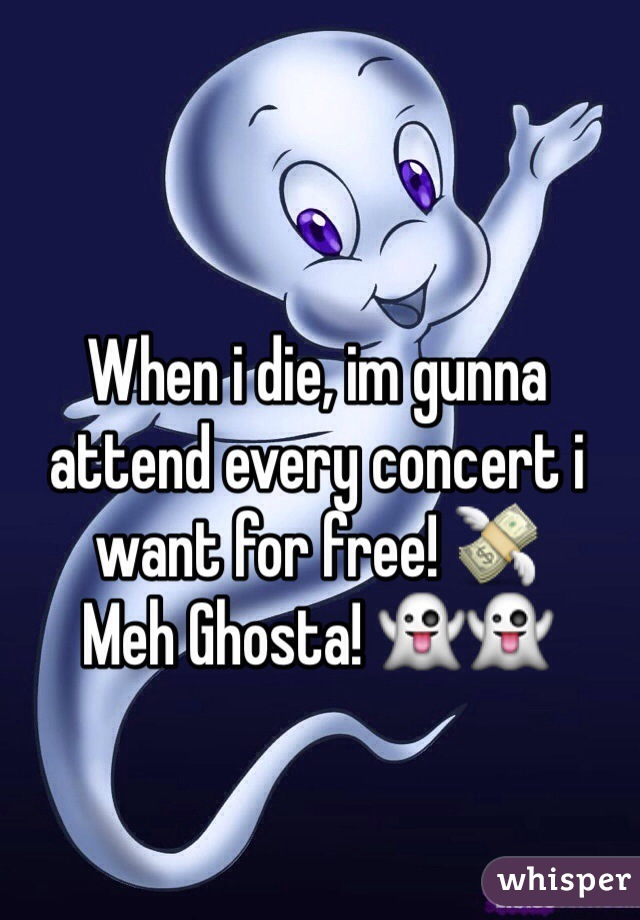 When i die, im gunna attend every concert i want for free! 💸 Meh Ghosta! 👻👻
