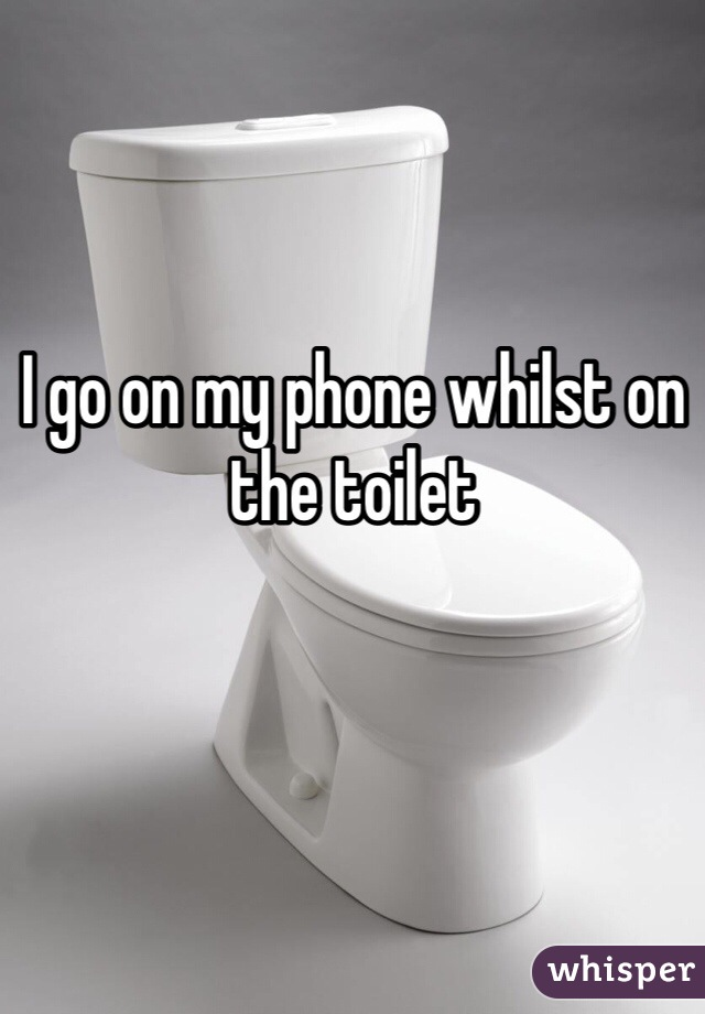 I go on my phone whilst on the toilet