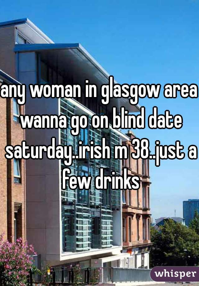 any woman in glasgow area wanna go on blind date saturday..irish m 38..just a few drinks