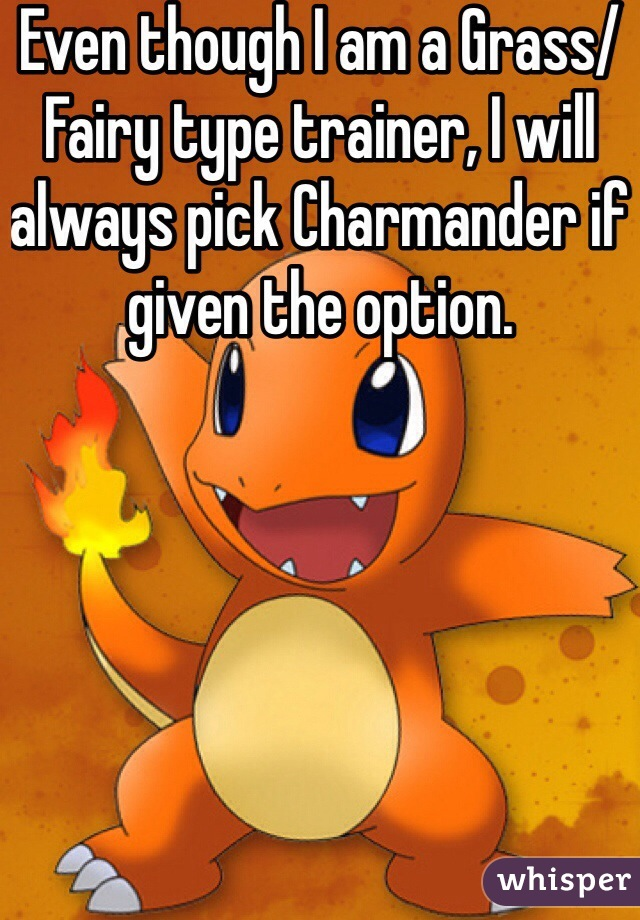 Even though I am a Grass/Fairy type trainer, I will always pick Charmander if given the option.