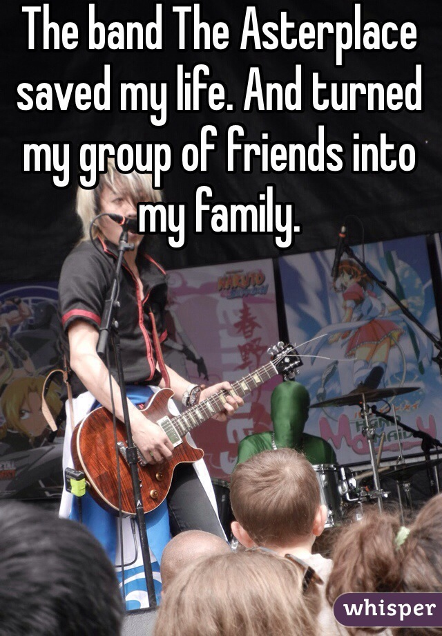 The band The Asterplace saved my life. And turned my group of friends into my family.