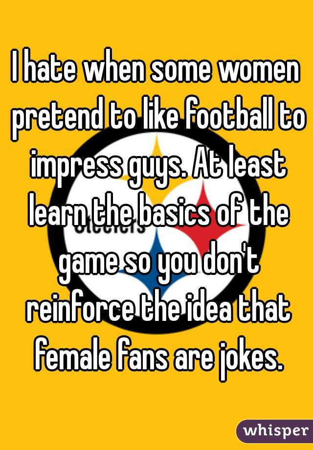 I hate when some women pretend to like football to impress guys. At least learn the basics of the game so you don't reinforce the idea that female fans are jokes.