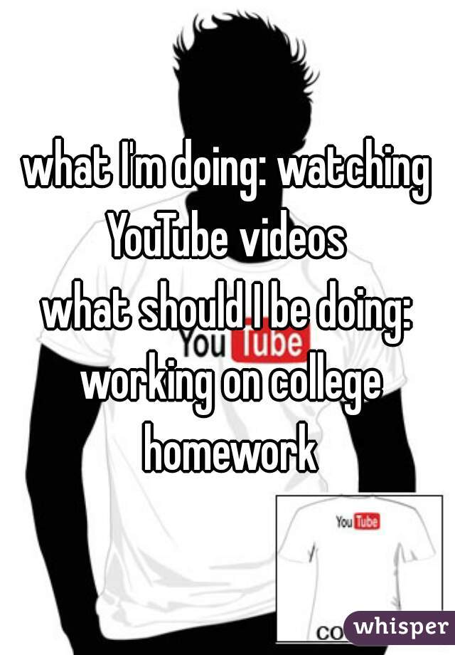what I'm doing: watching YouTube videos  what should I be doing: working on college homework