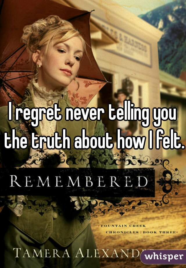 I regret never telling you the truth about how I felt.