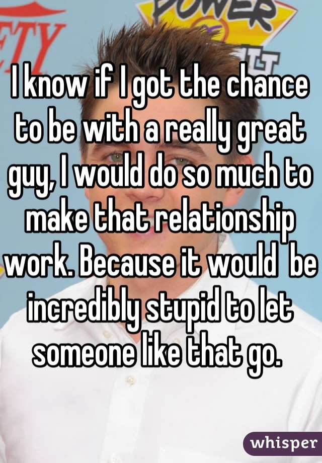 I know if I got the chance to be with a really great guy, I would do so much to make that relationship work. Because it would  be incredibly stupid to let someone like that go.