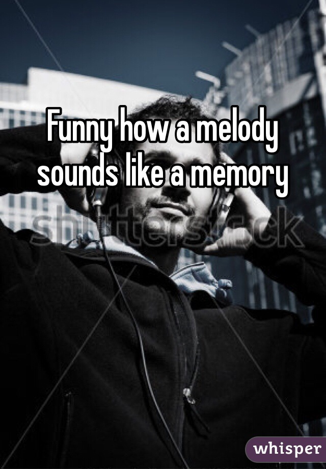 Funny how a melody sounds like a memory