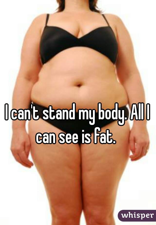 I can't stand my body. All I can see is fat.