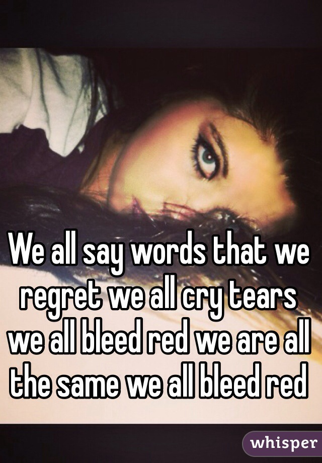 We all say words that we regret we all cry tears we all bleed red we are all the same we all bleed red