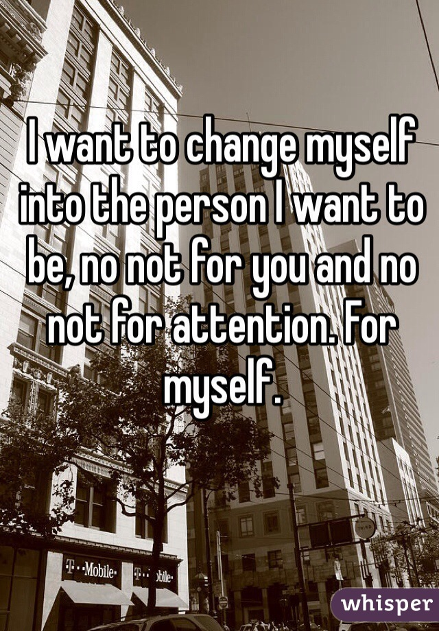 I want to change myself into the person I want to be, no not for you and no not for attention. For myself.