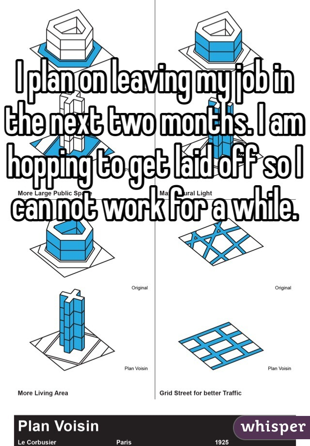 I plan on leaving my job in the next two months. I am hopping to get laid off so I can not work for a while.