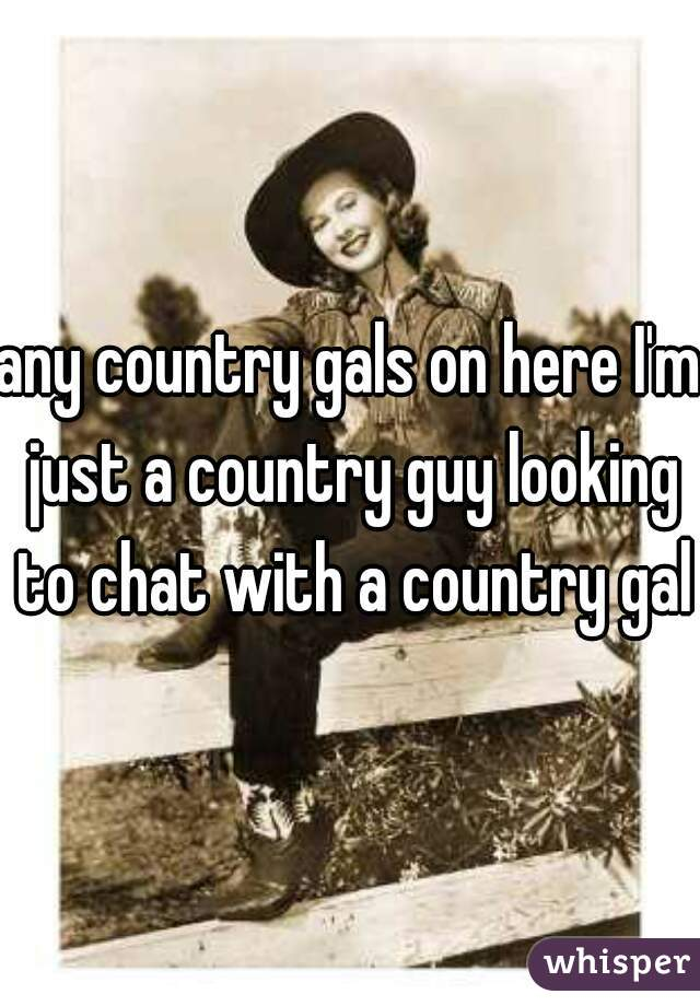 any country gals on here I'm just a country guy looking to chat with a country gal
