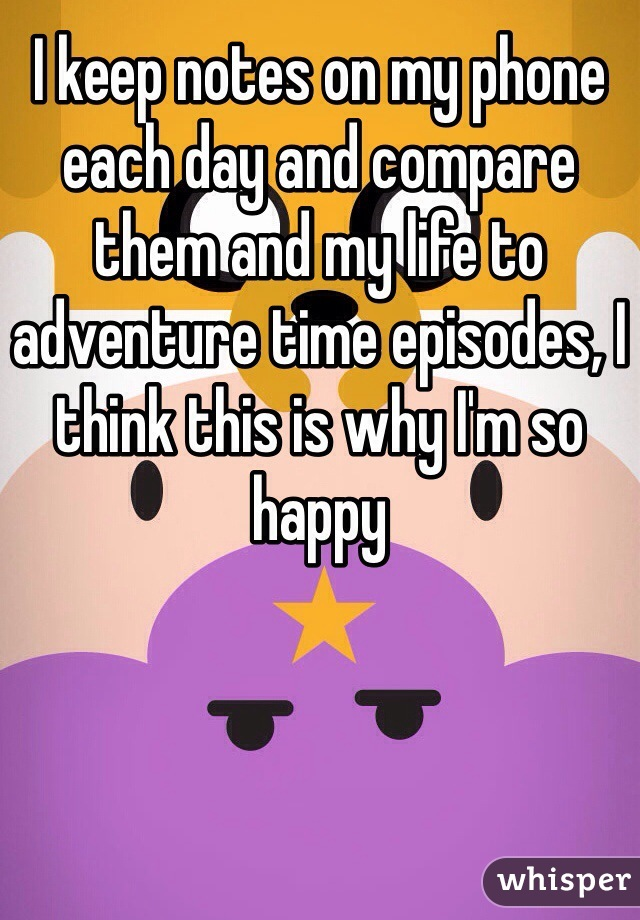 I keep notes on my phone each day and compare them and my life to adventure time episodes, I think this is why I'm so happy