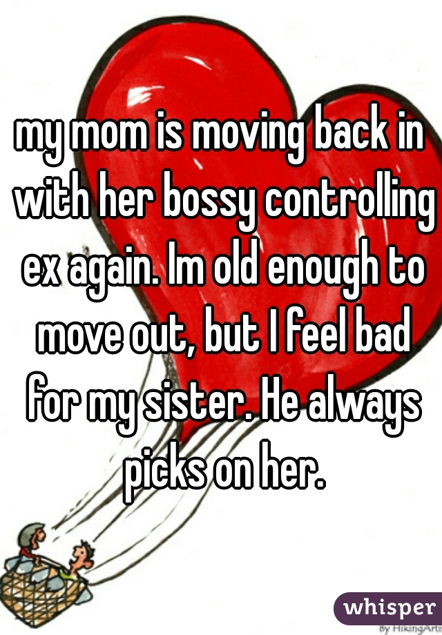 my mom is moving back in with her bossy controlling ex again. Im old enough to move out, but I feel bad for my sister. He always picks on her.