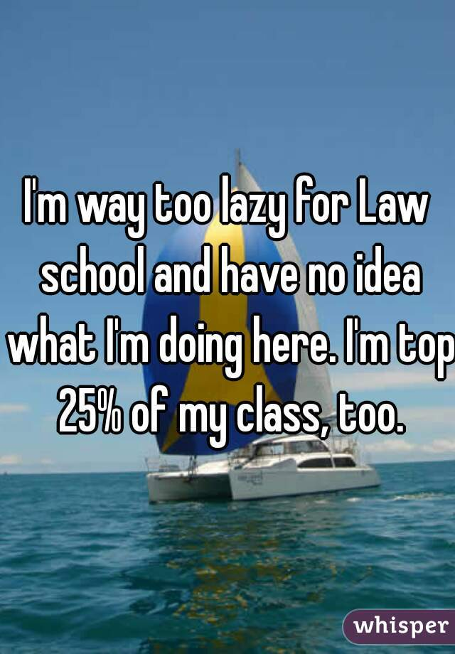 I'm way too lazy for Law school and have no idea what I'm doing here. I'm top 25% of my class, too.