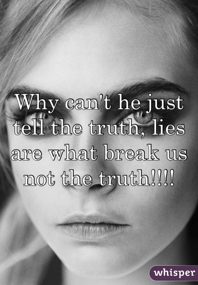 Why can't he just tell the truth, lies are what break us not the truth!!!!
