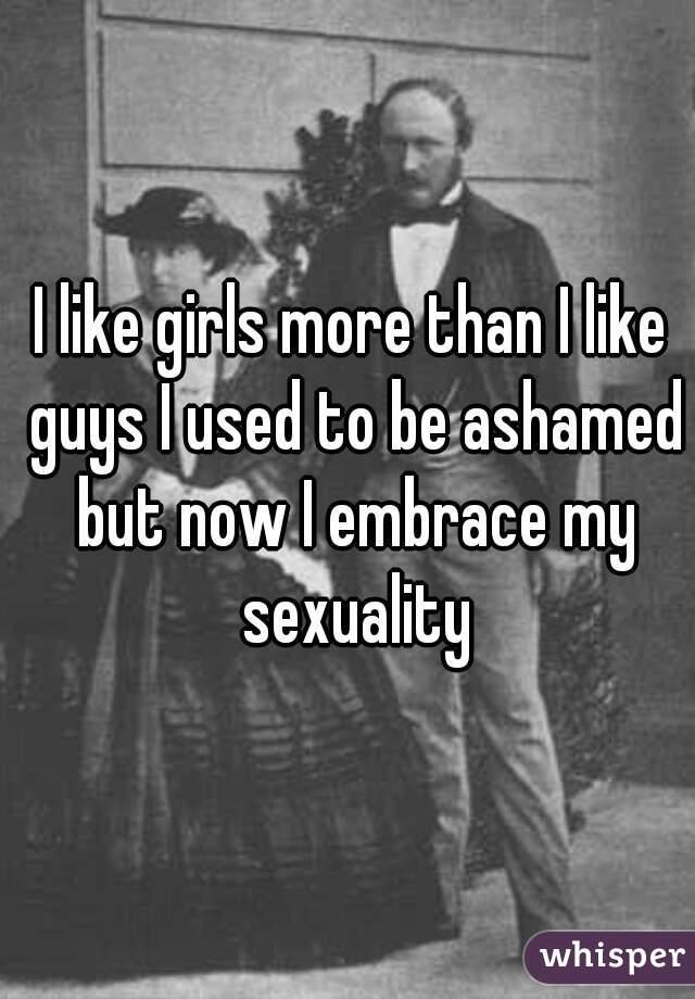 I like girls more than I like guys I used to be ashamed but now I embrace my sexuality