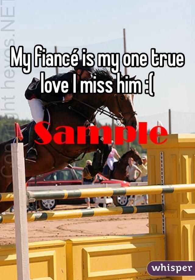 My fiancé is my one true love I miss him :(